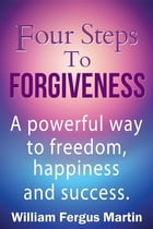 Four Steps to Forgiveness: A powerful way to freedom, happiness and success. by William Fergus Martin