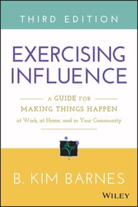 Exercising Influence: A Guide for Making Things Happen at Work, at Home, and in Your Community