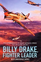 Billy Drake, Fighter Leader: The Autobiography of Group Captain B. Drake DSO, DFC and Bar, US DFC by Christopher Shores