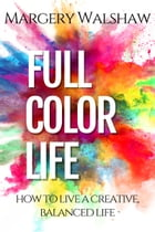 Full Color Life: How to Live a Creative, Balanced Life by Margery Walshaw