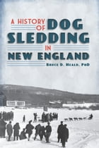 A History of Dog Sledding in New England by Bruce D. Heald