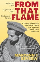 From That Flame: A Novelized Account of the Life, Death, and Legacy of Ahmed Shah Massoud by MaryAnn T. Beverly