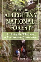 Hiking the Allegheny National Forest: Exploring the Wilderness of Northwestern Pennsylvania by Jeff Mitchell