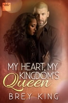 My Heart, My Kingdom's Queen: Getting to the heart of love by Brey King