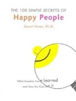 The 100 Simple Secrets of Happy People: What Scientists Have Learned and How You Can Use It by David Niven PhD