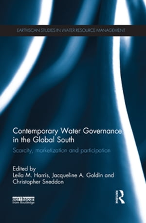 Contemporary Water Governance in the Global South Scarcity,  Marketization and Participation