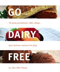 Go Dairy Free: The Guide and Cookbook for Milk Allergies, Lactose Intolerance, and Casein-Free…