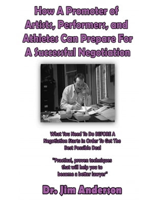 How A Promoter of Artists, Performers, and Athletes Can Prepare For A Successful Negotiation: What You Need To Do BEFORE A Negotiation Starts In Order To Get The Best Possible Outcome