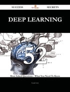 Deep Learning 52 Success Secrets - 52 Most Asked Questions On Deep Learning - What You Need To Know