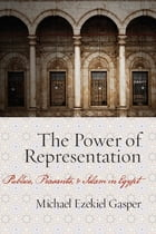 The Power of Representation: Publics, Peasants, and Islam in Egypt by Michael Ezekiel Gasper
