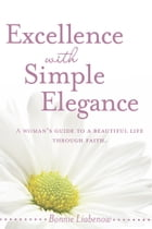 Excellence with Simple Elegance: A Woman's Guide to a Beautiful Life Through Faith by Bonnie Liabenow