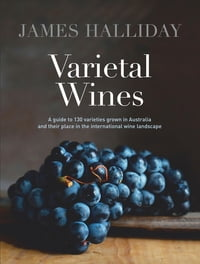 Varietal Wines: A guide to 130 varieties grown in Australia and their place in the international…