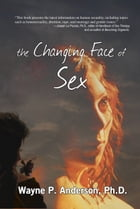 The Changing Face of Sex by Wayne P. Anderson, Ph.D.