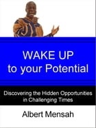 WAKE UP to Your Potential! : Discovering the Hidden Opportunities in Challenging Times by Albert Mensah