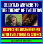 Christian Answers to the Theory of Evolution: Respectful Disagreement with Evolutionary Science by James Lowrance