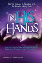In His Hands: Journeying through One Man's Miracle via His Reflections, Confessions, and Progression by Richard D Sanders