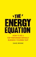 The Energy Equation: How to be a top performer without burning yourself out by Daniel Browne