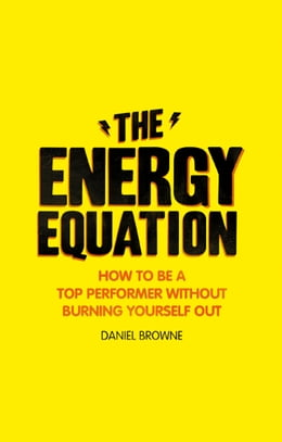 Book The Energy Equation: How to be a top performer without burning yourself out by Daniel Browne