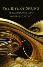 Rite of Spring: 75 Years of ABC Music-Making by Martin Buzacott