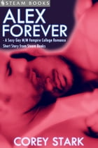 Alex Forever - A Sexy Gay M/M Vampire College Romance Short Story from Steam Books by Corey Stark