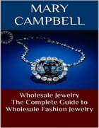 Wholesale Jewelry: The Complete Guide to Wholesale Fashion Jewelry by Mary Campbell