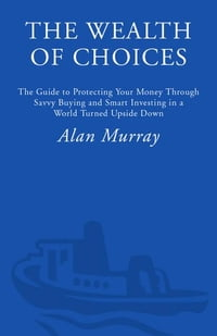 The Wealth of Choices: Use the New Economy to Put Power in Your Hands and Money in Your Pockets