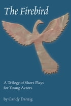 The Firebird: A Trilogy of Short Plays for Young Actors by Candy Danzig