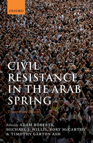 Civil Resistance in the Arab Spring Triumphs and Disasters