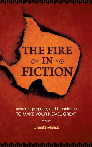 The Fire in Fiction Passion,  Purpose and Techniques to Make Your Novel Great