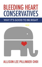 Bleeding Heart Conservatives: Why It's Good to Be Right by Allison Lee Pillinger Choi