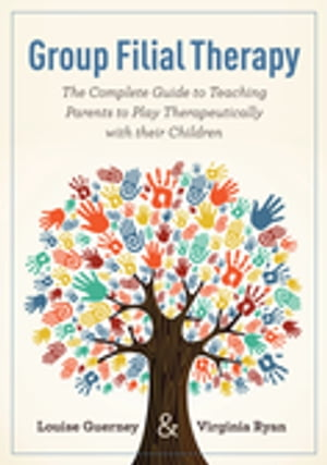 Group Filial Therapy The Complete Guide to Teaching Parents to Play Therapeutically with their Children
