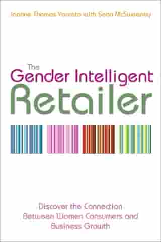 The Gender Intelligent Retailer: Discover the Connection Between Women Consumers and Business Growth by Joanne Thomas Yaccato