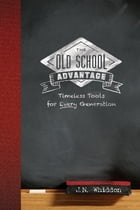 The Old School Advantage: Timeless Tools for Every Generation by J. N. Whiddon