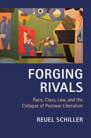 Forging Rivals Race,  Class,  Law,  and the Collapse of Postwar Liberalism