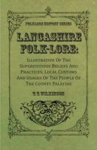 Lancashire Folk-Lore : Illustrative Of The Superstitious Beliefs And Practices, Local Customs And Usages Of The People Of The County Palatine by T. T. Wilkinson