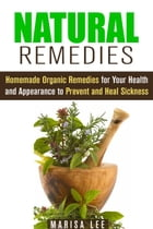 Natural Remedies: Homemade Organic Remedies for Your Health and Appearance to Prevent and Heal Sickness: Herbal & Natural Cures by Marisa Lee