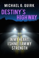 Destiny's Highway: In My Heart, I Shine, I Am My Strength by Michael G. Quirk
