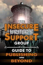 The Insecure Writer's Support Group Guide to Publishing and Beyond by Insecure Writer's Support Group