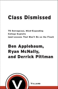 Class Dismissed: 75 Outrageous, Mind-Expanding College Exploits (and Lessons That Won't Be on the…