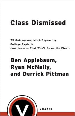 Book Class Dismissed: 75 Outrageous, Mind-Expanding College Exploits (and Lessons That Won't Be on the… by Ben Applebaum