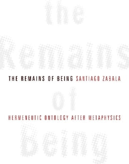 Book The Remains of Being: Hermeneutic Ontology After Metaphysics by Santiago Zabala