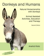 Donkeys and Humans: Natural Horsemanship with Donkeys Focus: Animal Assisted Activities, Education and Therapy by Anahid Klotz