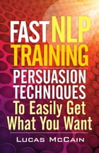 Fast NLP Training: Persuasion Techniques To Easily Get What You Want by Lucas McCain