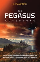 The Pegasus Adventure: A small group of people dissatisfied with life on Earth are determined to start a different way of l by J.P Staniforth