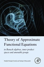 Theory of Approximate Functional Equations: In Banach Algebras, Inner Product Spaces and Amenable Groups by Madjid Eshaghi Gordji