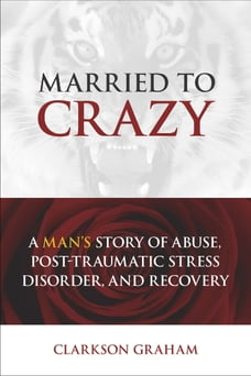 Married to Crazy: A Man's Story of Abuse, Post-Traumatic Stress Disorder, and Recovery