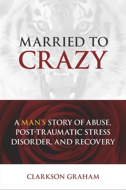 Book Married to Crazy: A Man's Story of Abuse, Post-Traumatic Stress Disorder, and Recovery by Clarkson Graham