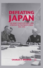 Defeating Japan: The Joint Chiefs of Staff and Strategy in the Pacific War, 1943–1945