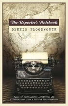 The Reporter's Notebook: Tales of ta wandering journalist. by Dennis Bloodworth