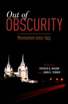 Out of Obscurity: Mormonism since 1945 by Patrick Q. Mason